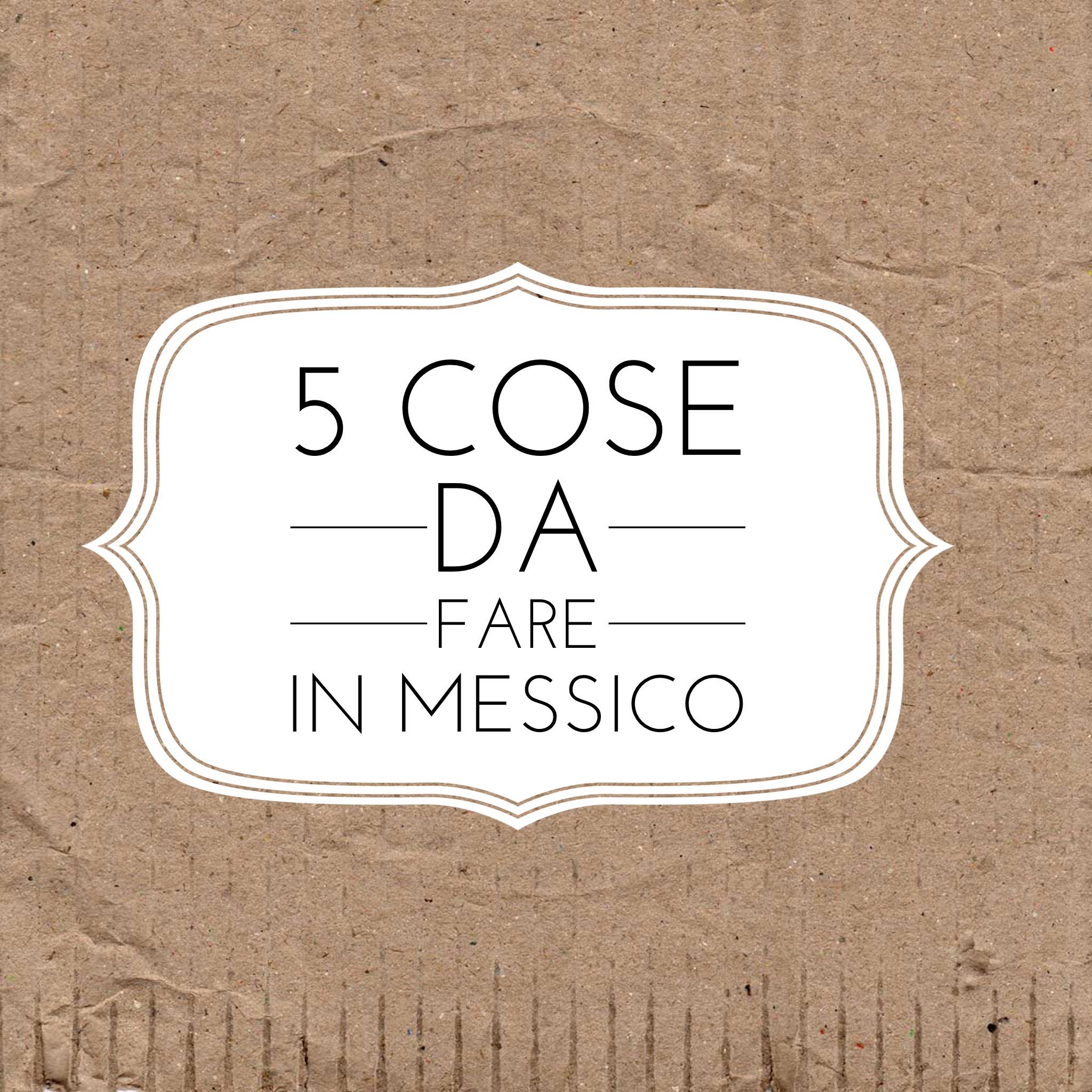 5 cose da fare in Messico